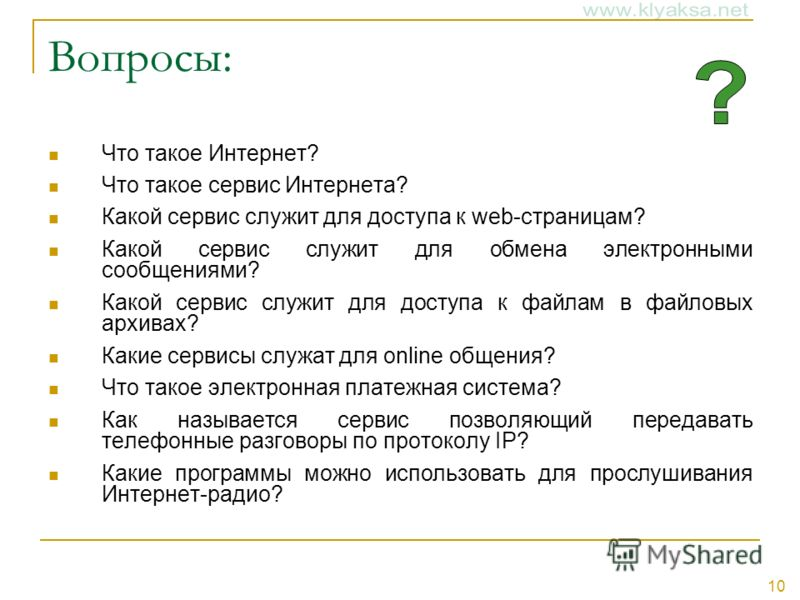 10 Вопросы: Что такое Интернет? Что такое сервис Интернета? Какой сервис служит для доступа к web-страницам? Какой сервис служит для обмена электронными сообщениями? Какой сервис служит для доступа к файлам в файловых архивах? Какие сервисы служат дл