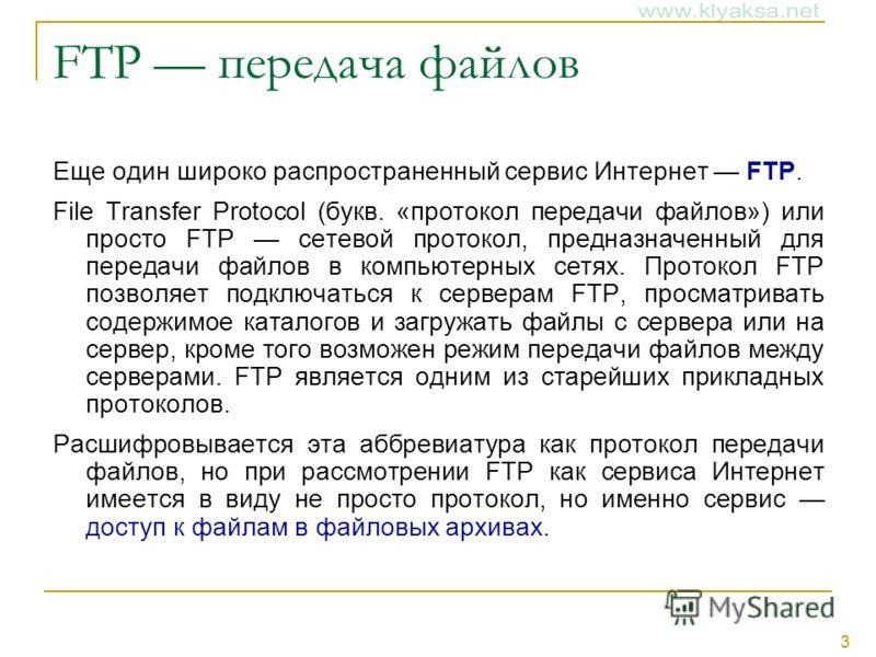 3 FTP передача файлов Еще один широко распространенный сервис Интернет FTP. File Transfer Protocol (букв. «протокол передачи файлов») или просто FTP сетевой протокол, предназначенный для передачи файлов в компьютерных сетях. Протокол FTP позволяет по