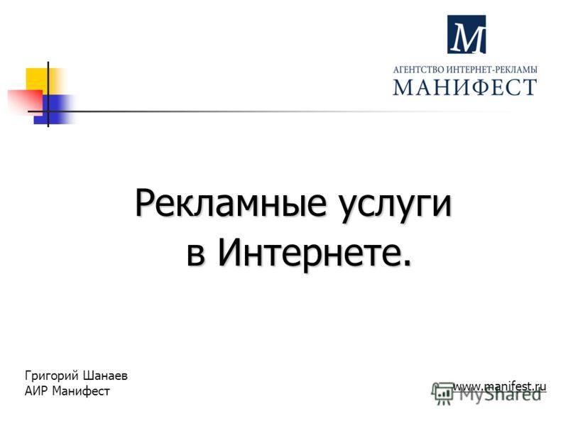 Рекламные услуги в Интернете. в Интернете. Григорий Шанаев АИР Манифест www.manifest.ru