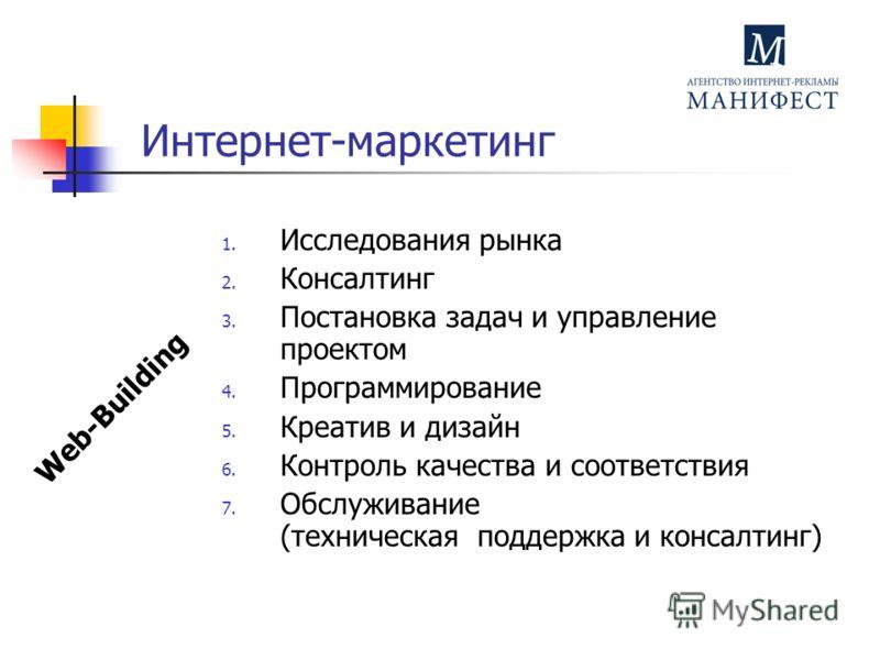Интернет-маркетинг 1. Исследования рынка 2. Консалтинг 3. Постановка задач и управление проектом 4. Программирование 5. Креатив и дизайн 6. Контроль качества и соответствия 7. Обслуживание (техническая поддержка и консалтинг) Web-Building