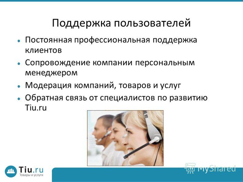 Поддержка пользователей Постоянная профессиональная поддержка клиентов Сопровождение компании персональным менеджером Модерация компаний, товаров и услуг Обратная связь от специалистов по развитию Tiu.ru