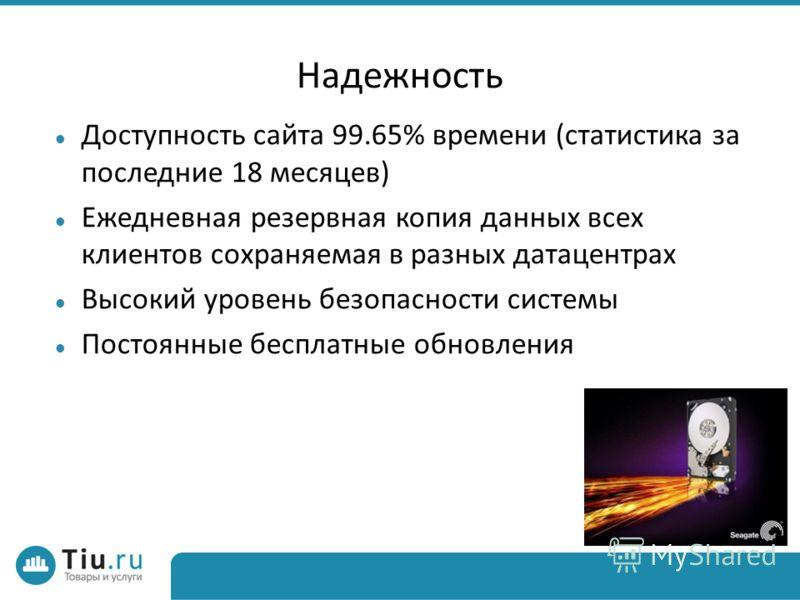 Надежность Доступность сайта 99.65% времени (статистика за последние 18 месяцев) Ежедневная резервная копия данных всех клиентов сохраняемая в разных датацентрах Высокий уровень безопасности системы Постоянные бесплатные обновления