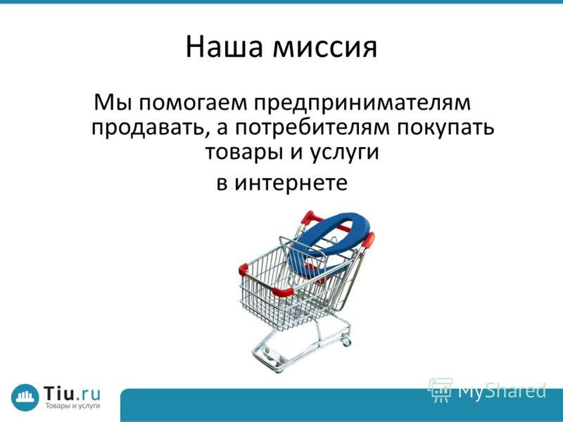Наша миссия Мы помогаем предпринимателям продавать, а потребителям покупать товары и услуги в интернете