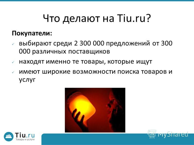 Что делают на Tiu.ru? Покупатели: выбирают среди 2 300 000 предложений от 300 000 различных поставщиков находят именно те товары, которые ищут имеют широкие возможности поиска товаров и услуг