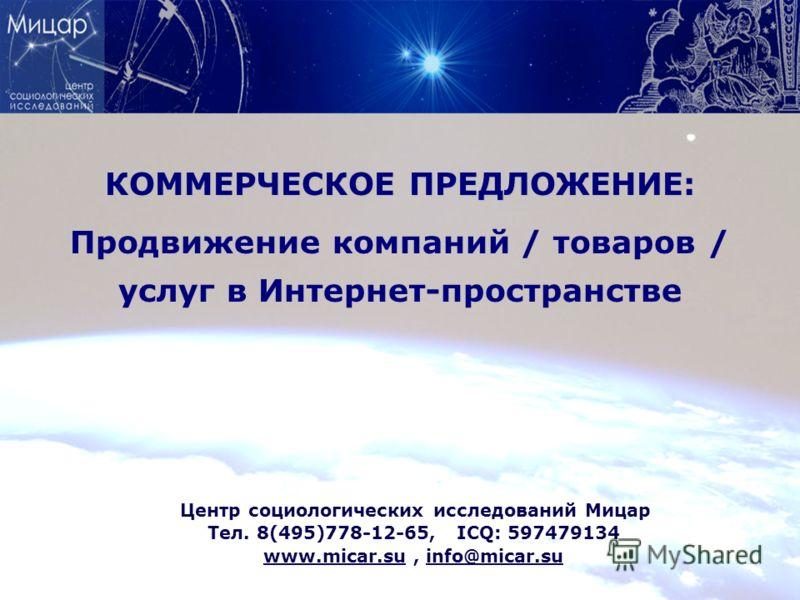 КОММЕРЧЕСКОЕ ПРЕДЛОЖЕНИЕ: Продвижение компаний / товаров / услуг в Интернет-пространстве Центр социологических исследований Мицар Тел. 8(495)778-12-65, ICQ: 597479134 www.micar.su, info@micar.su
