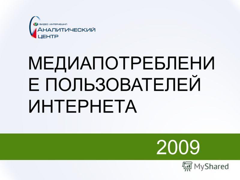 МЕДИАПОТРЕБЛЕНИ Е ПОЛЬЗОВАТЕЛЕЙ ИНТЕРНЕТА 2009