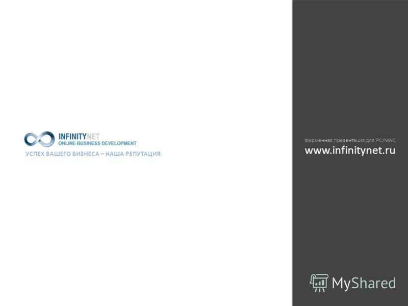 УСПЕХ ВАШЕГО БИЗНЕСА – НАША РЕПУТАЦИЯ Фирменная презентация для PC/MAC www.infinitynet.ru