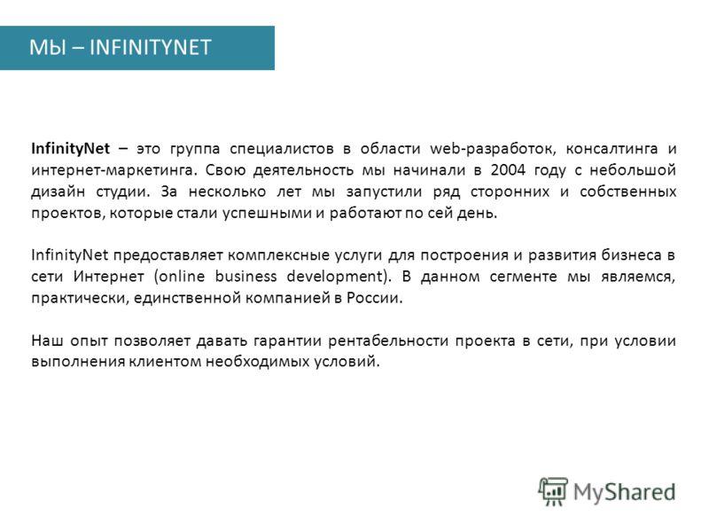 МЫ – INFINITYNET InfinityNet – это группа специалистов в области web-разработок, консалтинга и интернет-маркетинга. Свою деятельность мы начинали в 2004 году с небольшой дизайн студии. За несколько лет мы запустили ряд сторонних и собственных проекто
