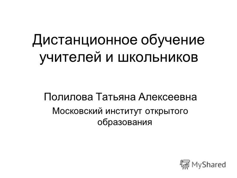 Дистанционное обучение учителей и школьников Полилова Татьяна Алексеевна Московский институт открытого образования