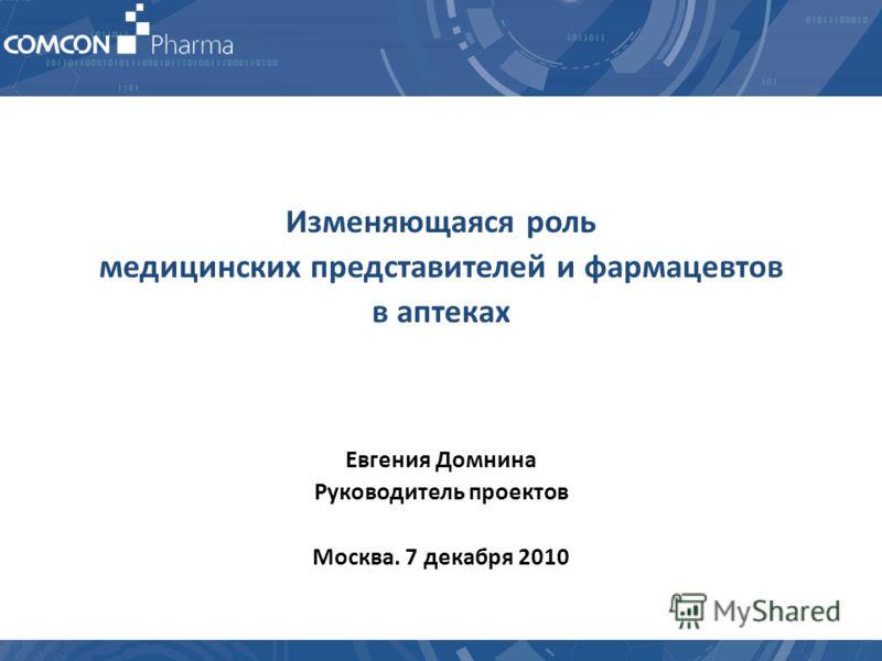Изменяющаяся роль медицинских представителей и фармацевтов в аптеках Евгения Домнина Руководитель проектов Москва. 7 декабря 2010