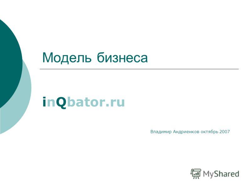 Модель бизнеса inQbator.ru Владимир Андриенков октябрь 2007
