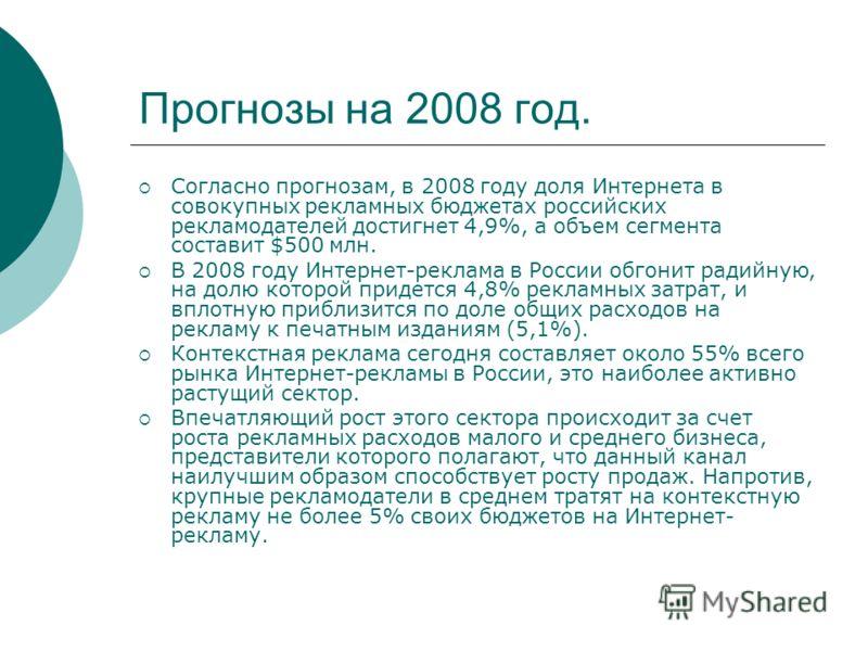 Прогнозы на 2008 год. Согласно прогнозам, в 2008 году доля Интернета в совокупных рекламных бюджетах российских рекламодателей достигнет 4,9%, а объем сегмента составит $500 млн. В 2008 году Интернет-реклама в России обгонит радийную, на долю которой