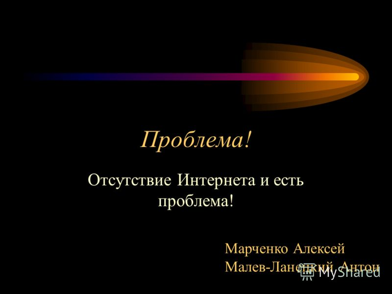 Проблема! Отсутствие Интернета и есть проблема! Марченко Алексей Малев-Ланецкий Антон