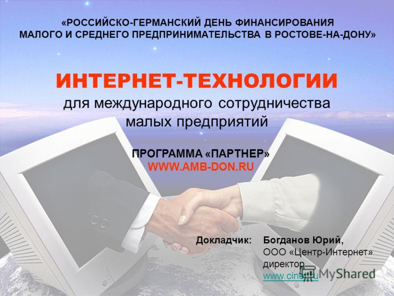 ИНТЕРНЕТ-ТЕХНОЛОГИИ для международного сотрудничества малых предприятий «РОССИЙСКО-ГЕРМАНСКИЙ ДЕНЬ ФИНАНСИРОВАНИЯ МАЛОГО И СРЕДНЕГО ПРЕДПРИНИМАТЕЛЬСТВА В РОСТОВЕ-НА-ДОНУ» ПРОГРАММА «ПАРТНЕР» WWW.AMB-DON.RU Богданов Юрий, ООО «Центр-Интернет» директор