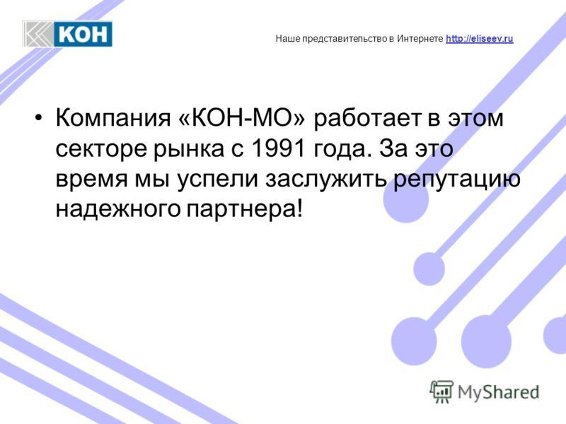 Компания «КОН-МО» работает в этом секторе рынка с 1991 года. За это время мы успели заслужить репутацию надежного партнера! Наше представительство в Интернете http://eliseev.ruhttp://eliseev.ru