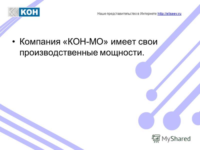 Компания «КОН-МО» имеет свои производственные мощности. Наше представительство в Интернете http://eliseev.ruhttp://eliseev.ru