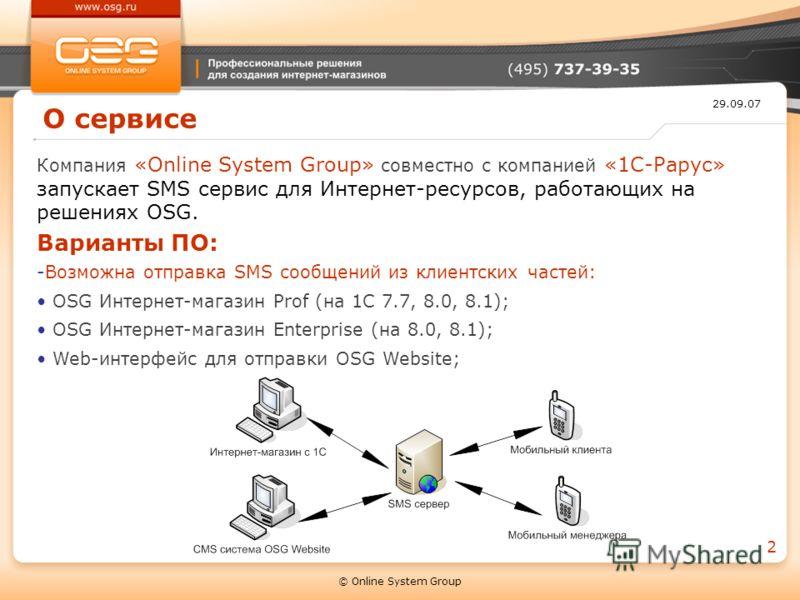 29.09.07 © Online System Group 2 О сервисе Компания «Online System Group» совместно с компанией «1С-Рарус» запускает SMS сервис для Интернет-ресурсов, работающих на решениях OSG. Варианты ПО: -Возможна отправка SMS сообщений из клиентских частей: OSG