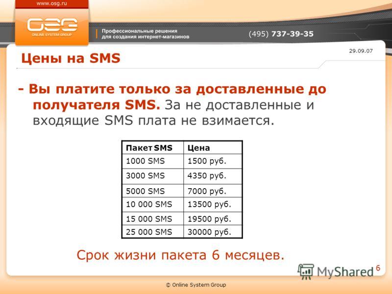 29.09.07 © Online System Group 6 Цены на SMS - Вы платите только за доставленные до получателя SMS. За не доставленные и входящие SMS плата не взимается. Пакет SMSЦена 1000 SMS1500 руб. 3000 SMS4350 руб. 5000 SMS7000 руб. 10 000 SMS13500 руб. 15 000