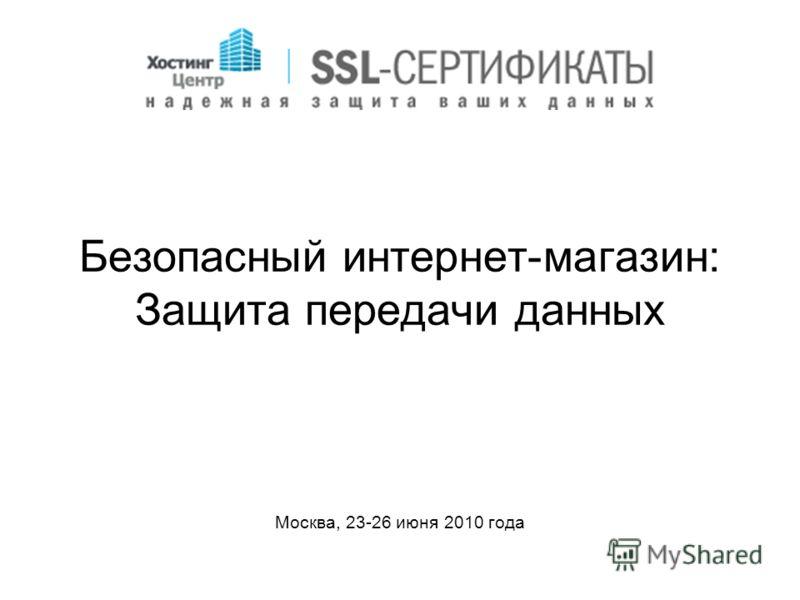 Безопасный интернет-магазин: Защита передачи данных Москва, 23-26 июня 2010 года