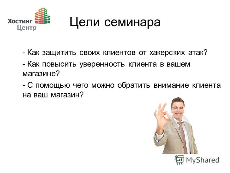 Цели семинара - Как защитить своих клиентов от хакерских атак? - Как повысить уверенность клиента в вашем магазине? - С помощью чего можно обратить внимание клиента на ваш магазин?