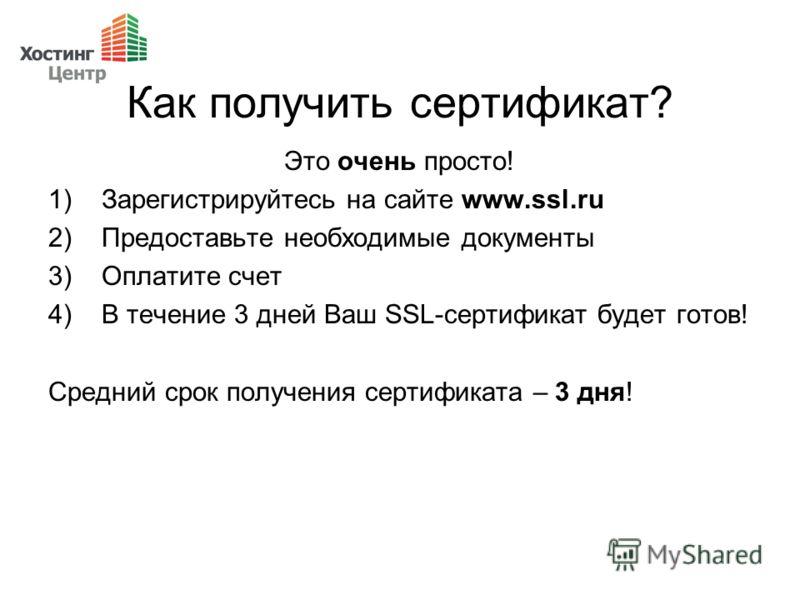 Как получить сертификат? Это очень просто! 1)Зарегистрируйтесь на сайте www.ssl.ru 2)Предоставьте необходимые документы 3)Оплатите счет 4)В течение 3 дней Ваш SSL-сертификат будет готов! Средний срок получения сертификата – 3 дня!