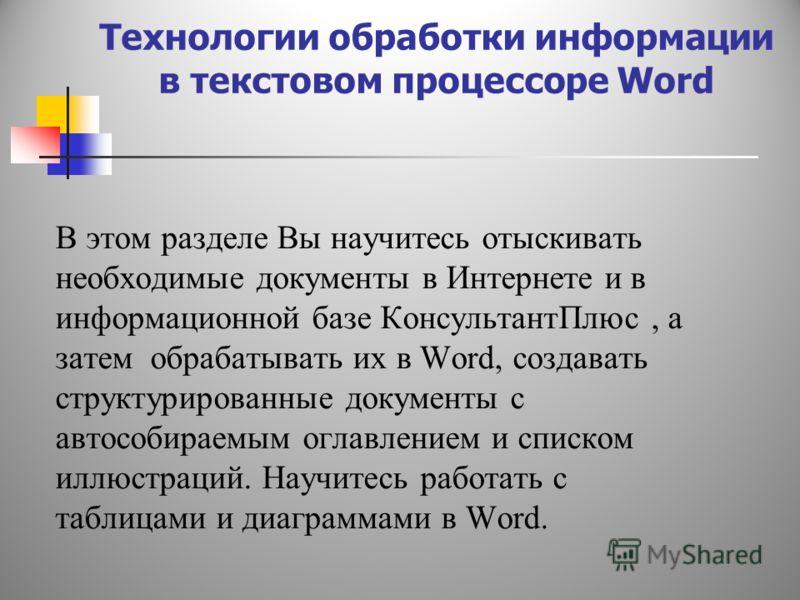 Технологии обработки информации в текстовом процессоре Word В этом разделе Вы научитесь отыскивать необходимые документы в Интернете и в информационной базе КонсультантПлюс, а затем обрабатывать их в Word, создавать структурированные документы с авто