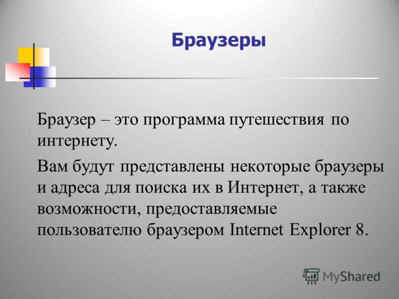 Браузеры Браузер – это программа путешествия по интернету. Вам будут представлены некоторые браузеры и адреса для поиска их в Интернет, а также возможности, предоставляемые пользователю браузером Internet Explorer 8.