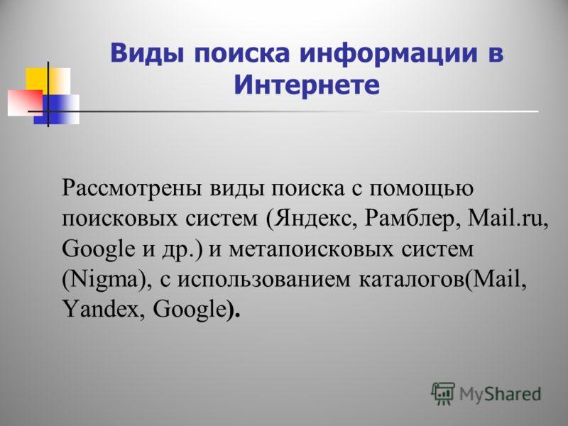 Виды поиска информации в Интернете Рассмотрены виды поиска с помощью поисковых систем (Яндекс, Рамблер, Mail.ru, Google и др.) и метапоисковых систем (Nigma), с использованием каталогов(Мail, Yandex, Google).