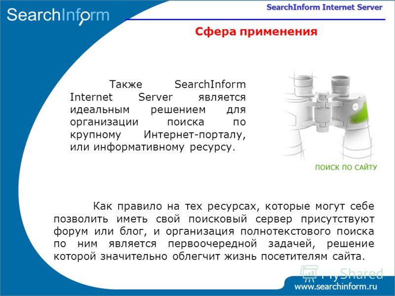 www.searchinform.ru SearchInform Internet Server Сфера применения Также SearchInform Internet Server является идеальным решением для организации поиска по крупному Интернет-порталу, или информативному ресурсу. Как правило на тех ресурсах, которые мог