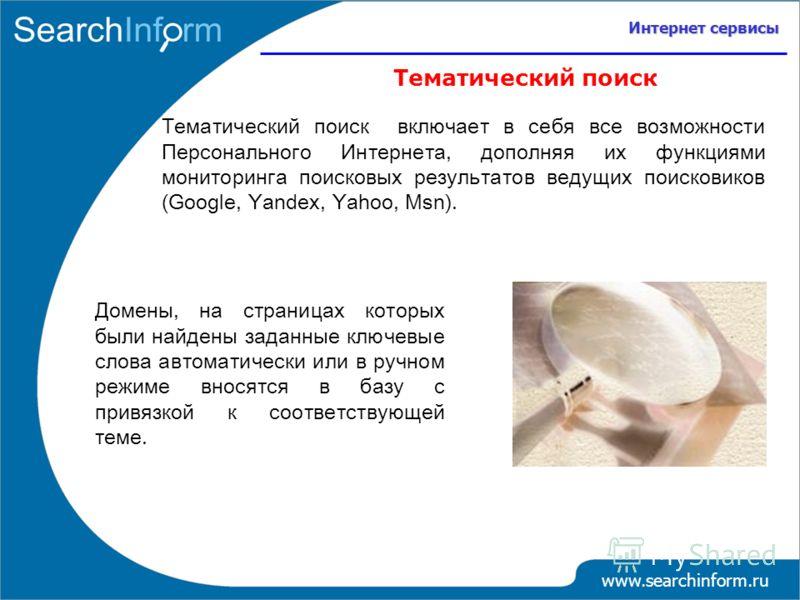 Интернет сервисы Тематический поиск Тематический поиск включает в себя все возможности Персонального Интернета, дополняя их функциями мониторинга поисковых результатов ведущих поисковиков (Google, Yandex, Yahoo, Msn). Домены, на страницах которых был