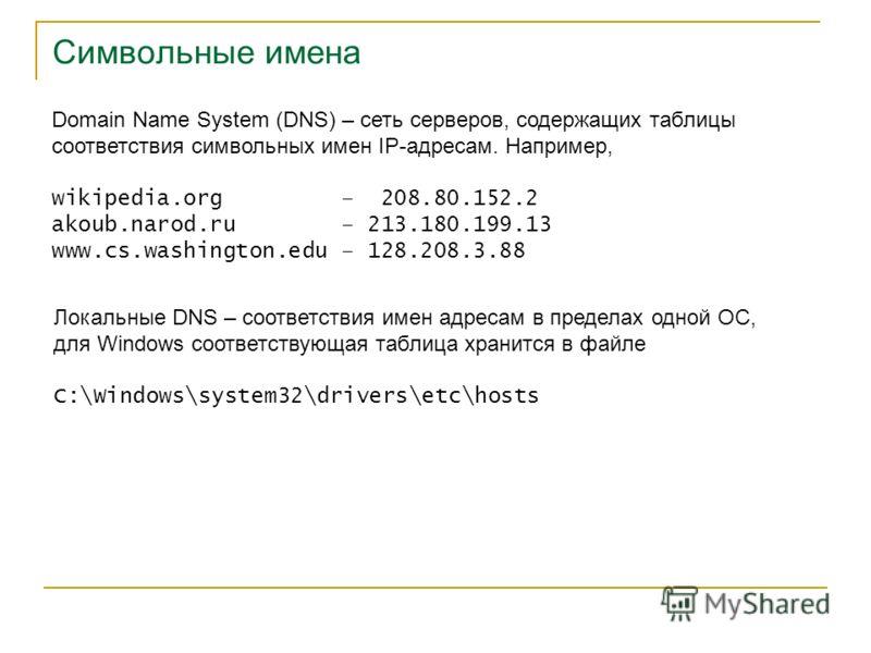 Символьные имена Domain Name System (DNS) – сеть серверов, содержащих таблицы соответствия символьных имен IP-адресам. Например, wikipedia.org – 208.80.152.2 akoub.narod.ru – 213.180.199.13 www.cs.washington.edu – 128.208.3.88 Локальные DNS – соответ