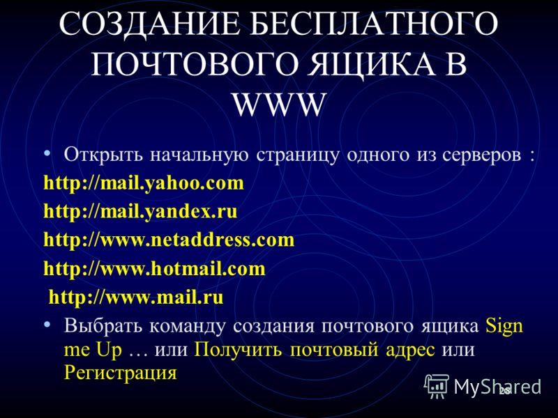 28 СОЗДАНИЕ БЕСПЛАТНОГО ПОЧТОВОГО ЯЩИКА В WWW Открыть начальную страницу одного из серверов : http://mail.yahoo.com http://mail.yandex.ru http://www.netaddress.com http://www.hotmail.com http://www.mail.ru Выбрать команду создания почтового ящика Sig