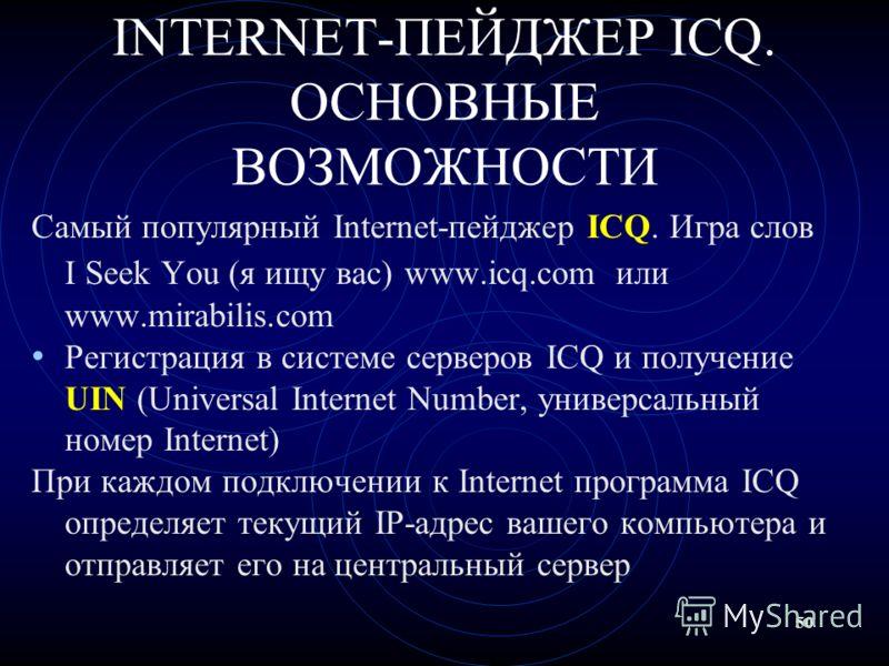 50 INTERNET-ПЕЙДЖЕР ICQ. ОСНОВНЫЕ ВОЗМОЖНОСТИ Самый популярный Internet-пейджер ICQ. Игра слов I Seek You (я ищу вас) www.icq.com или www.mirabilis.com Регистрация в системе серверов ICQ и получение UIN (Universal Internet Number, универсальный номер