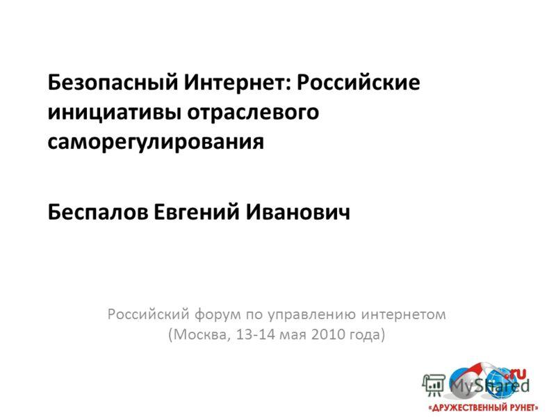 Безопасный Интернет: Российские инициативы отраслевого саморегулирования Беспалов Евгений Иванович Российский форум по управлению интернетом (Москва, 13-14 мая 2010 года)