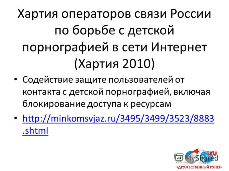 Хартия операторов связи России по борьбе с детской порнографией в сети Интернет (Хартия 2010) Содействие защите пользователей от контакта с детской порнографией, включая блокирование доступа к ресурсам http://minkomsvjaz.ru/3495/3499/3523/8883.shtml