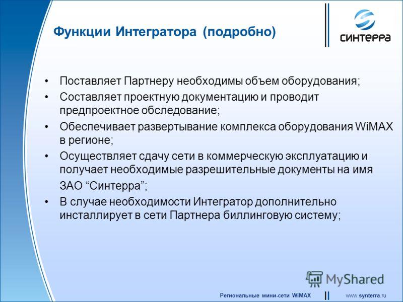 www.synterra.ruРегиональные мини-сети WiMAX Функции Интегратора (подробно) Поставляет Партнеру необходимы объем оборудования; Составляет проектную документацию и проводит предпроектное обследование; Обеспечивает развертывание комплекса оборудования W