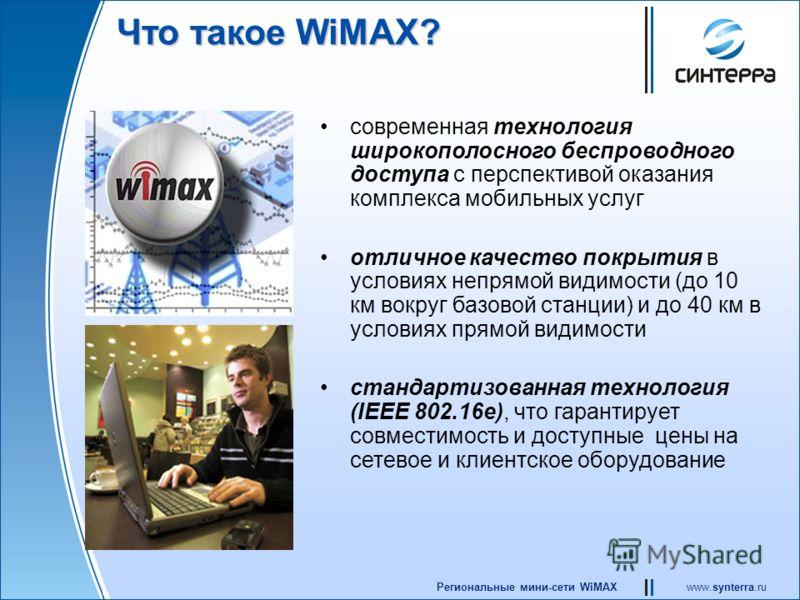www.synterra.ruРегиональные мини-сети WiMAX Что такое WiMAX? современная технология широкополосного беспроводного доступа с перспективой оказания комплекса мобильных услуг отличное качество покрытия в условиях непрямой видимости (до 10 км вокруг базо