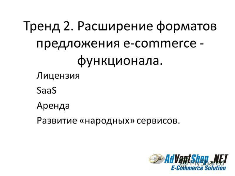 Тренд 2. Расширение форматов предложения e-commerce - функционала. Лицензия SaaS Аренда Развитие «народных» сервисов.