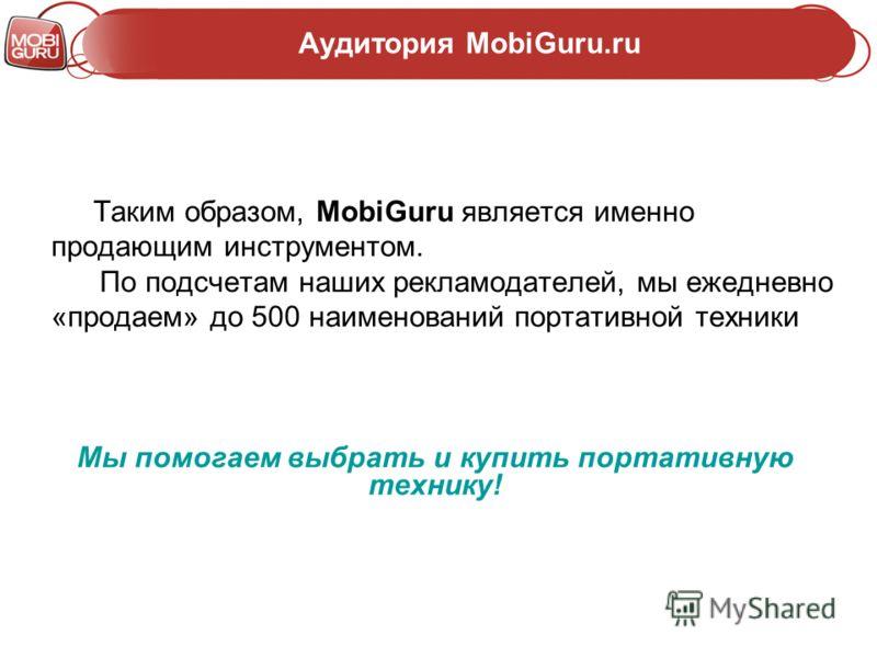 Аудитория MobiGuru.ru Таким образом, MobiGuru является именно продающим инструментом. По подсчетам наших рекламодателей, мы ежедневно «продаем» до 500 наименований портативной техники Мы помогаем выбрать и купить портативную технику!