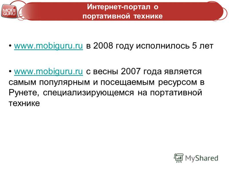 Интернет-портал о портативной технике www.mobiguru.ru в 2008 году исполнилось 5 летwww.mobiguru.ru www.mobiguru.ru с весны 2007 года является самым популярным и посещаемым ресурсом в Рунете, специализирующемся на портативной техникеwww.mobiguru.ru