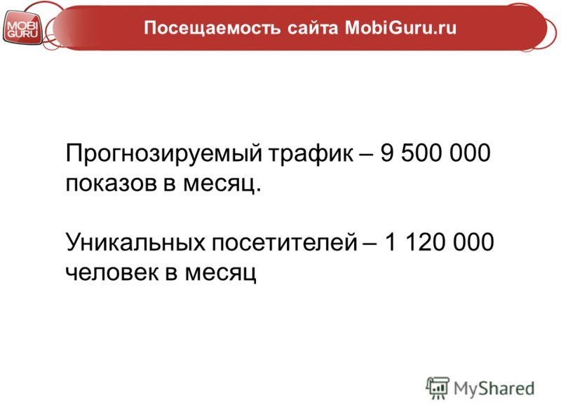 Посещаемость сайта MobiGuru.ru Прогнозируемый трафик – 9 500 000 показов в месяц. Уникальных посетителей – 1 120 000 человек в месяц