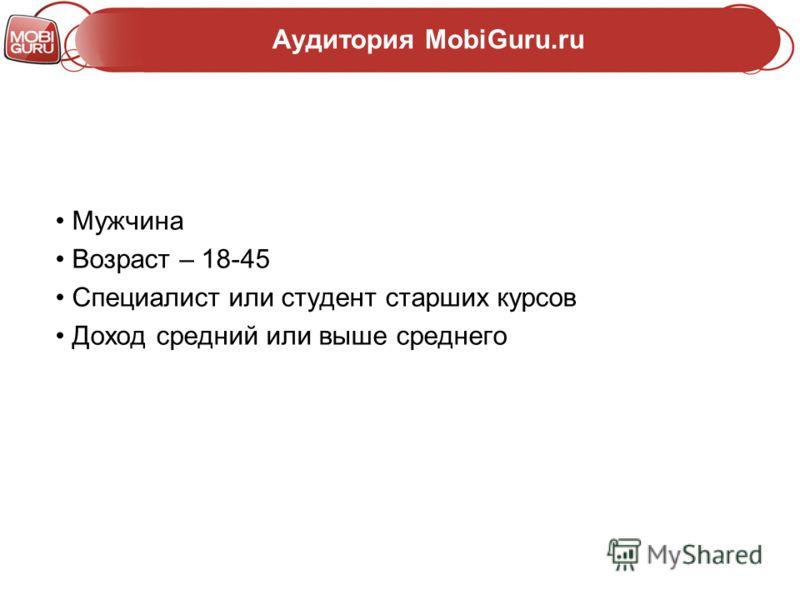 Аудитория MobiGuru.ru Мужчина Возраст – 18-45 Специалист или студент старших курсов Доход средний или выше среднего