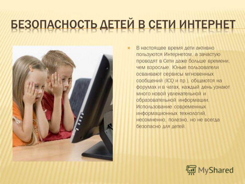 В настоящее время дети активно пользуются Интернетом, а зачастую проводят в Сети даже больше времени, чем взрослые. Юные пользователи осваивают сервисы мгновенных сообщений (ICQ и пр.), общаются на форумах и в чатах, каждый день узнают много новой ув