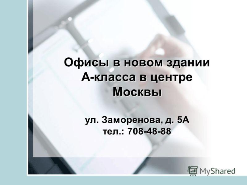 Офисы в новом здании А-класса в центре Москвы ул. Заморенова, д. 5А тел.: 708-48-88