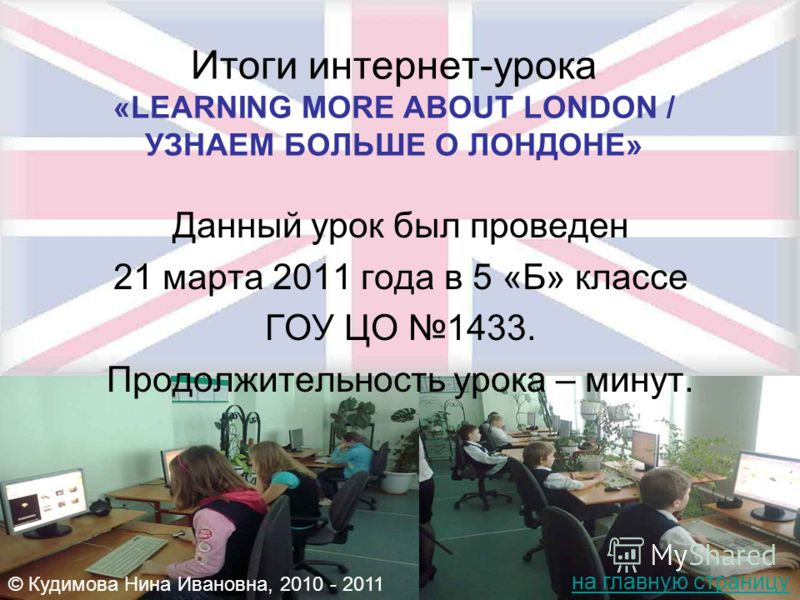 Итоги интернет-урока «LEARNING MORE ABOUT LONDON / УЗНАЕМ БОЛЬШЕ О ЛОНДОНЕ» Данный урок был проведен 21 марта 2011 года в 5 «Б» классе ГОУ ЦО 1433. Продолжительность урока – минут. © Кудимова Нина Ивановна, 2010 - 2011 на главную страницу