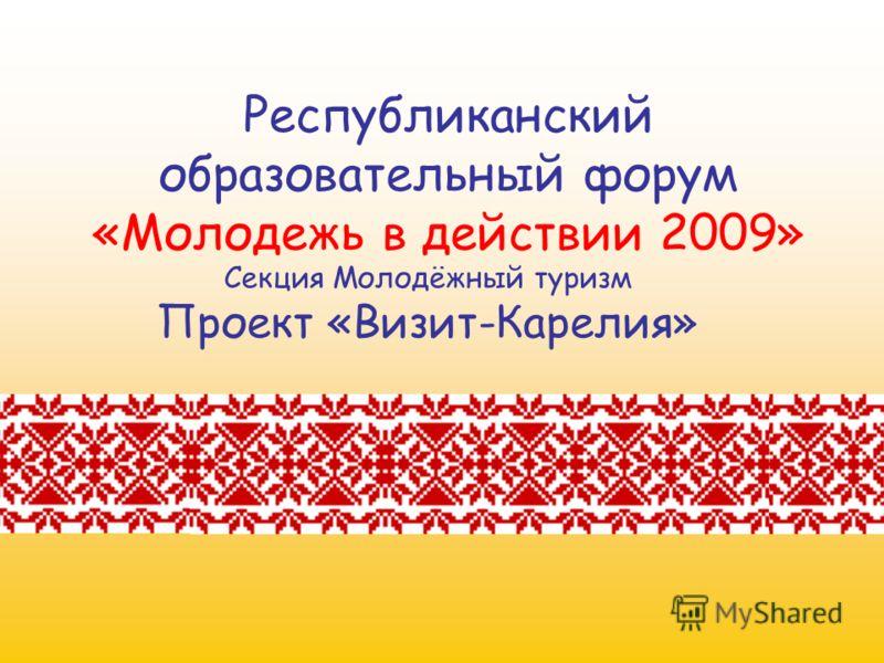 Республиканский образовательный форум «Молодежь в действии 2009» Секция Молодёжный туризм Проект «Визит-Карелия»
