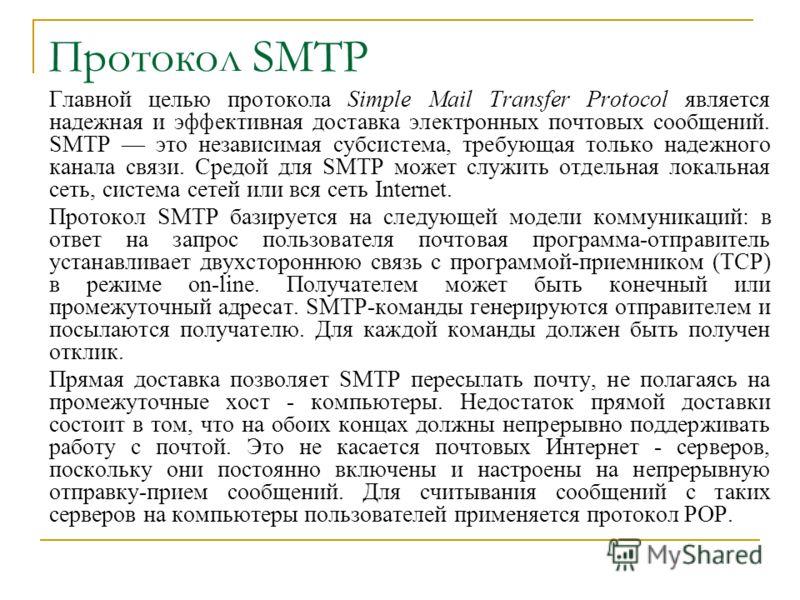 Протокол SMTP Главной целью протокола Simple Mail Transfer Protocol является надежная и эффективная доставка электронных почтовых сообщений. SMTP это независимая субсистема, требующая только надежного канала связи. Средой для SMTP может служить отдел