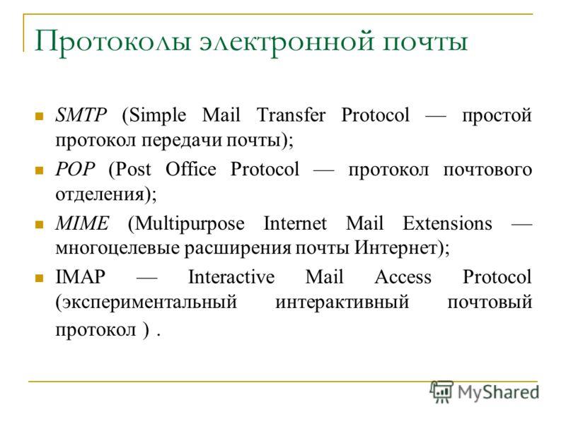 Протоколы электронной почты SMTP (Simple Mail Transfer Protocol простой протокол передачи почты); POP (Post Office Protocol протокол почтового отделения); MIME (Multipurpose Internet Mail Extensions многоцелевые расширения почты Интернет); IMAP Inter