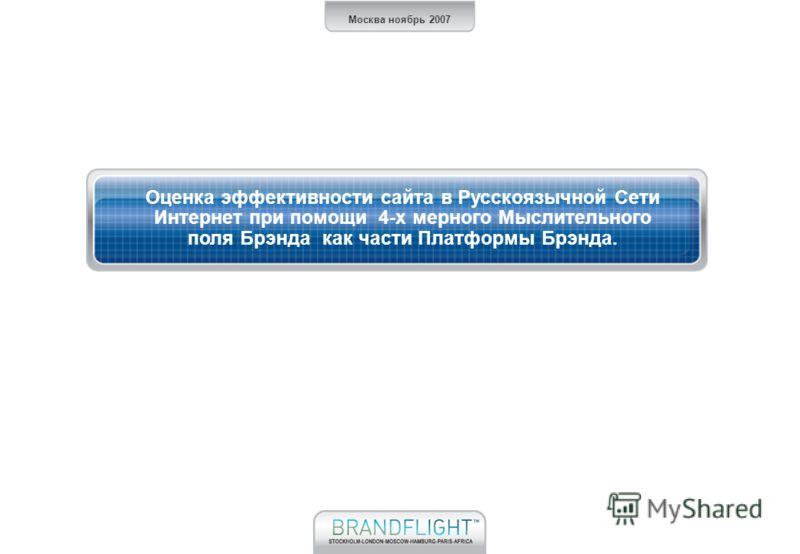 Москва ноябрь 2007 Оценка эффективности сайта в Русскоязычной Сети Интернет при помощи 4-х мерного Мыслительного поля Брэнда как части Платформы Брэнда.