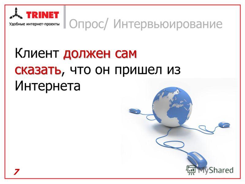 7 Опрос / Интервьюирование должен сам сказать Клиент должен сам сказать, что он пришел из Интернета
